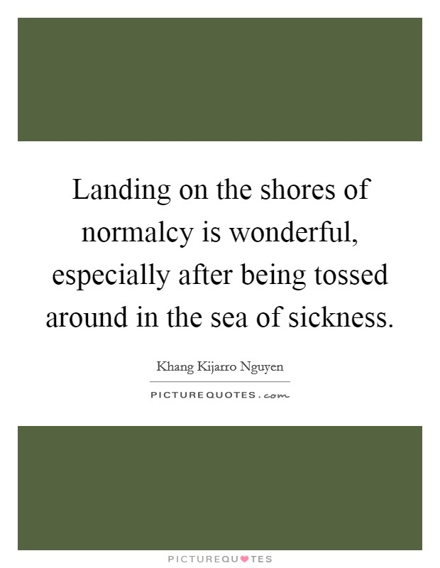 Landing on the shores of normalcy is wonderful, especially after being tossed around in the sea of sickness Picture Quote #1