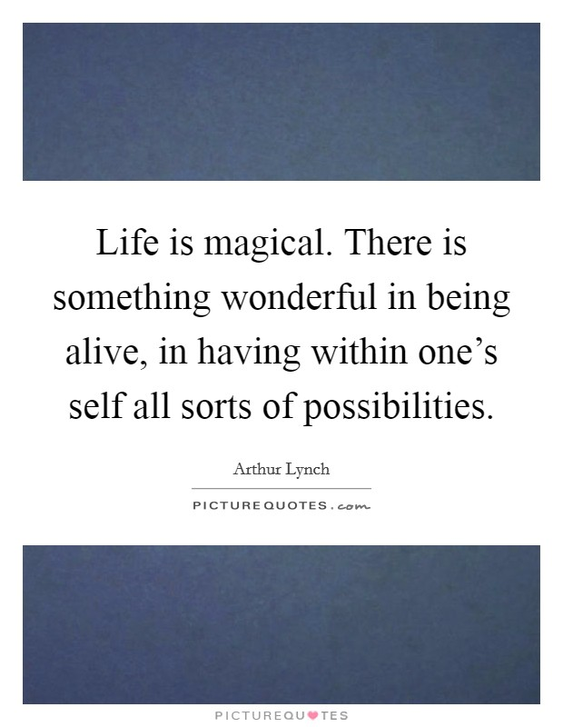 Life is magical. There is something wonderful in being alive, in having within one's self all sorts of possibilities Picture Quote #1