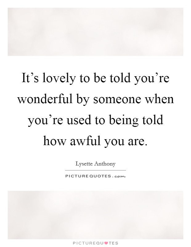 It's lovely to be told you're wonderful by someone when you're used to being told how awful you are Picture Quote #1