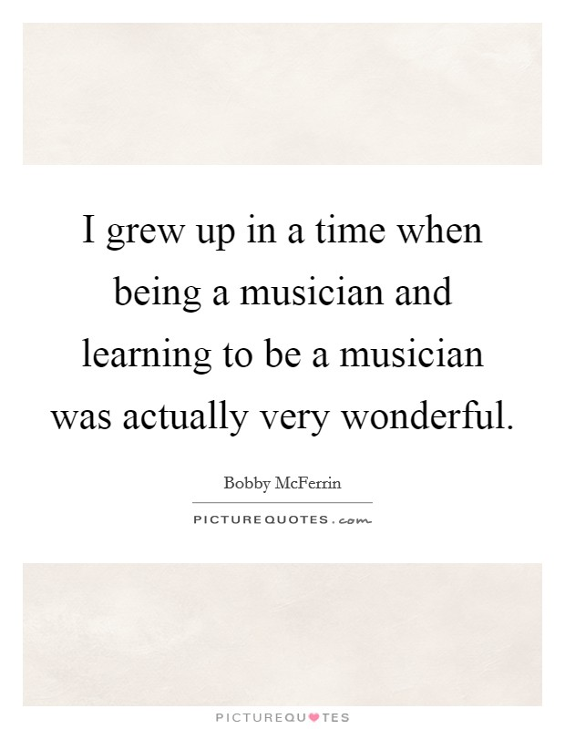I grew up in a time when being a musician and learning to be a musician was actually very wonderful Picture Quote #1