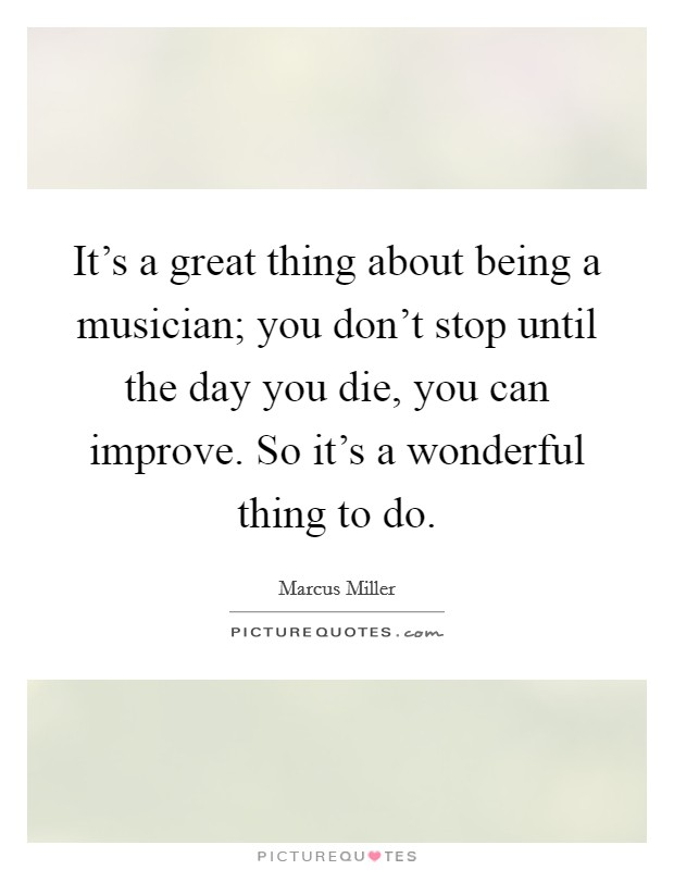 It's a great thing about being a musician; you don't stop until the day you die, you can improve. So it's a wonderful thing to do Picture Quote #1