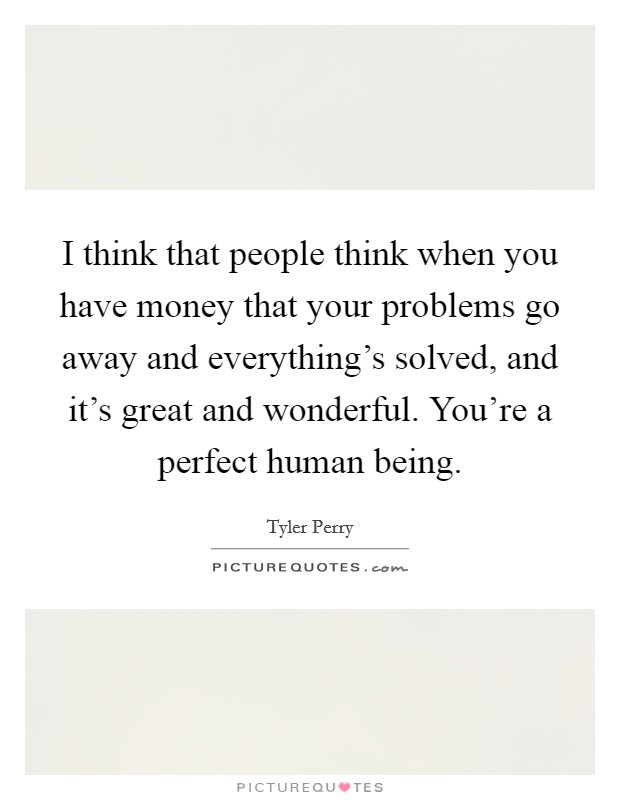 I think that people think when you have money that your problems go away and everything's solved, and it's great and wonderful. You're a perfect human being Picture Quote #1