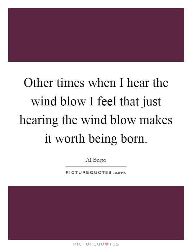 Other times when I hear the wind blow I feel that just hearing the wind blow makes it worth being born Picture Quote #1