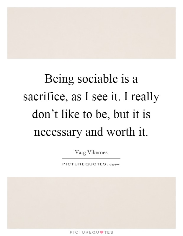 Being sociable is a sacrifice, as I see it. I really don't like to be, but it is necessary and worth it Picture Quote #1