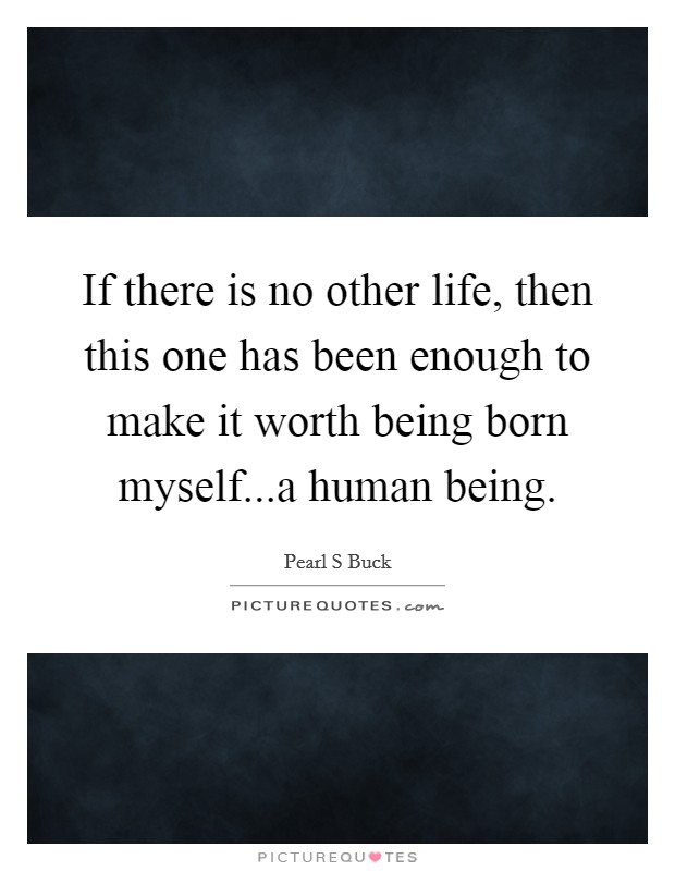 If there is no other life, then this one has been enough to make it worth being born myself...a human being Picture Quote #1