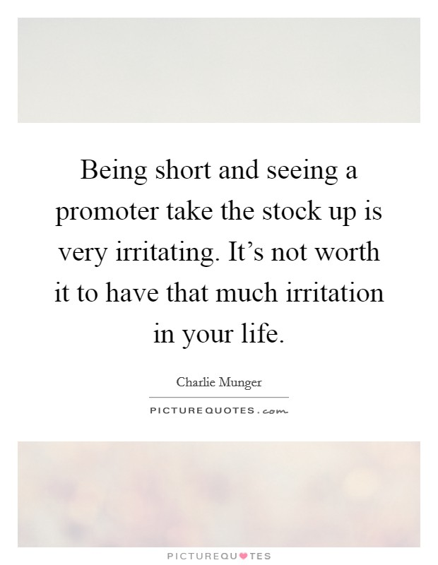 Being short and seeing a promoter take the stock up is very irritating. It's not worth it to have that much irritation in your life Picture Quote #1