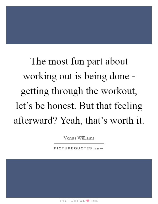 The most fun part about working out is being done - getting through the workout, let's be honest. But that feeling afterward? Yeah, that's worth it. Picture Quote #1