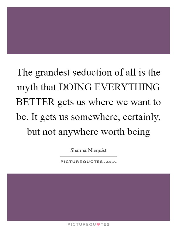 The grandest seduction of all is the myth that DOING EVERYTHING BETTER gets us where we want to be. It gets us somewhere, certainly, but not anywhere worth being Picture Quote #1