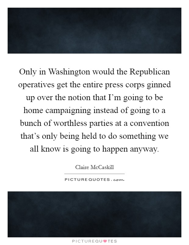 Only in Washington would the Republican operatives get the entire press corps ginned up over the notion that I'm going to be home campaigning instead of going to a bunch of worthless parties at a convention that's only being held to do something we all know is going to happen anyway Picture Quote #1