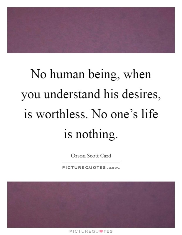 No human being, when you understand his desires, is worthless. No one's life is nothing Picture Quote #1