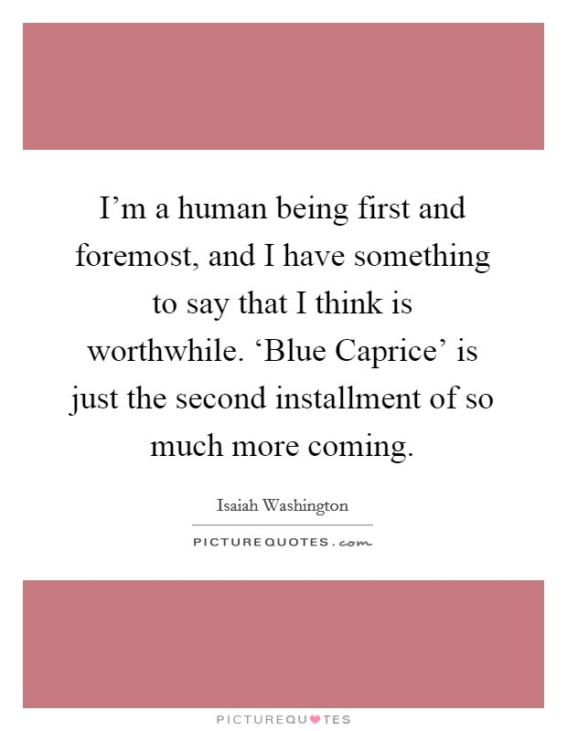 I'm a human being first and foremost, and I have something to say that I think is worthwhile. 'Blue Caprice' is just the second installment of so much more coming Picture Quote #1