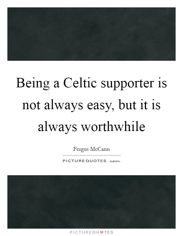 Being a Celtic supporter is not always easy, but it is always worthwhile Picture Quote #1