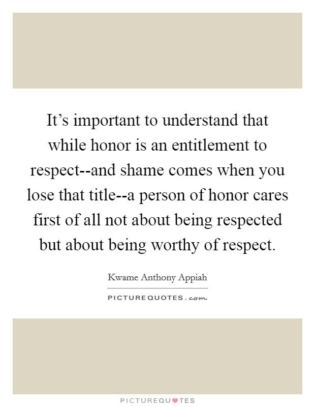 It's important to understand that while honor is an entitlement to respect--and shame comes when you lose that title--a person of honor cares first of all not about being respected but about being worthy of respect Picture Quote #1