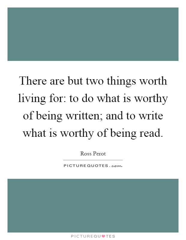 There are but two things worth living for: to do what is worthy of being written; and to write what is worthy of being read Picture Quote #1