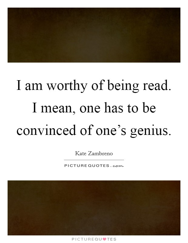 I am worthy of being read. I mean, one has to be convinced of one's genius Picture Quote #1