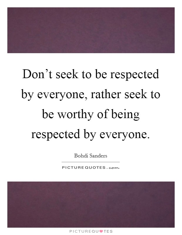Don't seek to be respected by everyone, rather seek to be worthy of being respected by everyone. Picture Quote #1