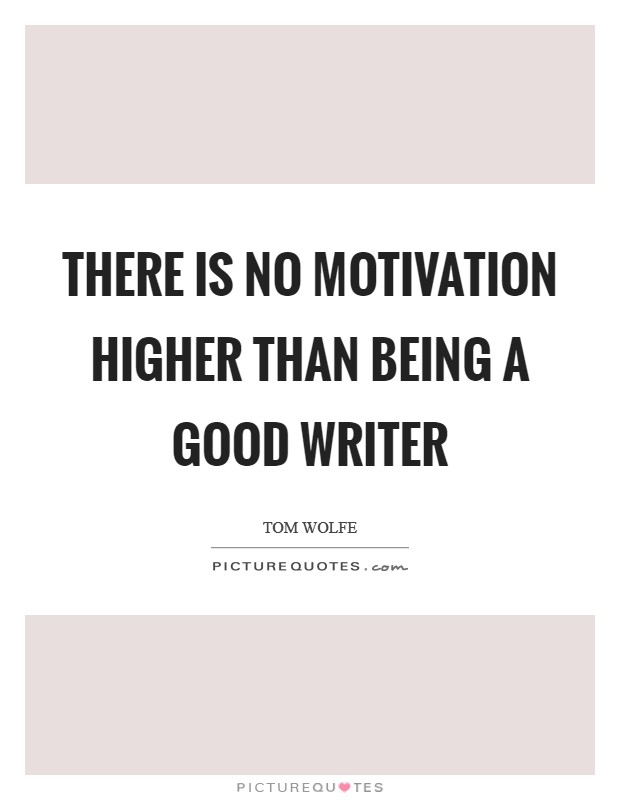 There is no motivation higher than being a good writer Picture Quote #1