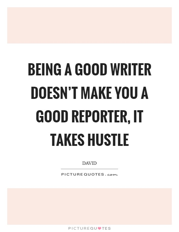 Being a good writer doesn't make you a good reporter, it takes hustle Picture Quote #1