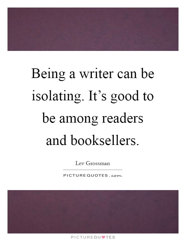 Being a writer can be isolating. It's good to be among readers and booksellers Picture Quote #1