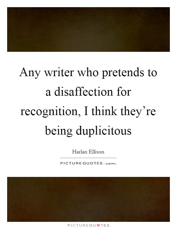 Any writer who pretends to a disaffection for recognition, I think they're being duplicitous Picture Quote #1