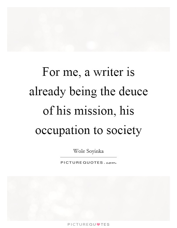 For me, a writer is already being the deuce of his mission, his occupation to society Picture Quote #1
