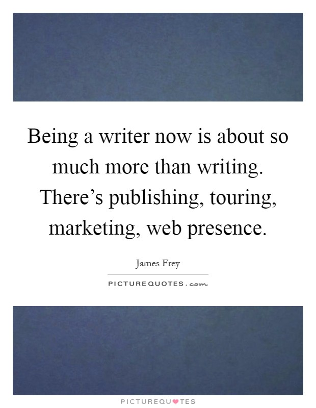 Being a writer now is about so much more than writing. There's publishing, touring, marketing, web presence Picture Quote #1