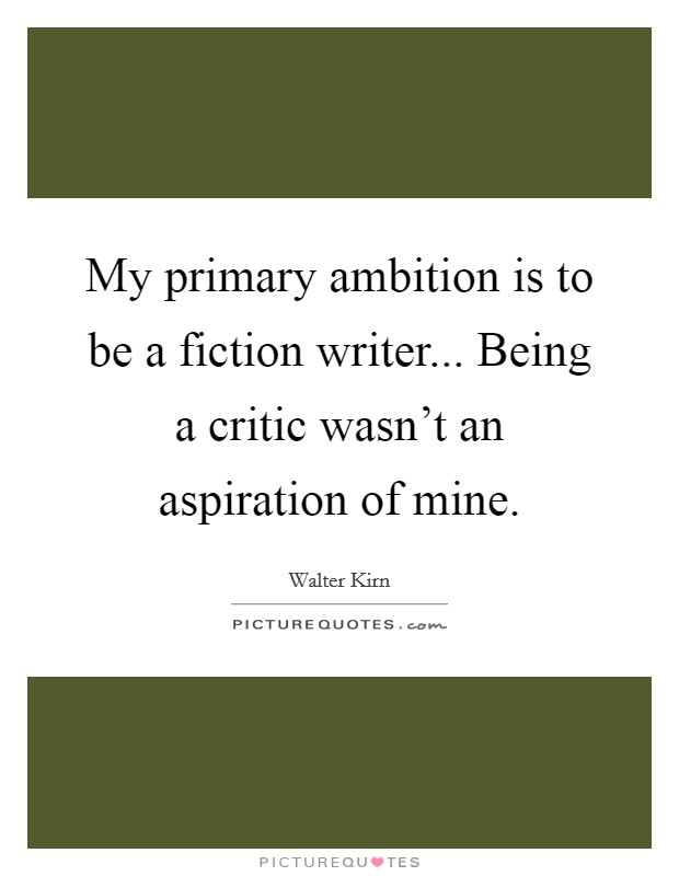 My primary ambition is to be a fiction writer... Being a critic wasn't an aspiration of mine Picture Quote #1