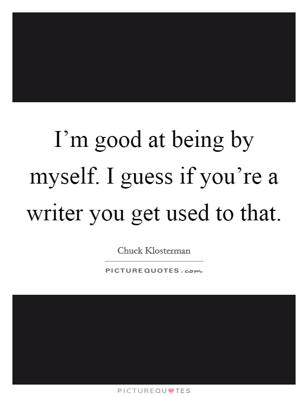 I'm good at being by myself. I guess if you're a writer you get used to that Picture Quote #1