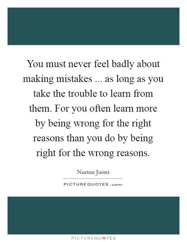 You must never feel badly about making mistakes ... as long as you take the trouble to learn from them. For you often learn more by being wrong for the right reasons than you do by being right for the wrong reasons Picture Quote #1