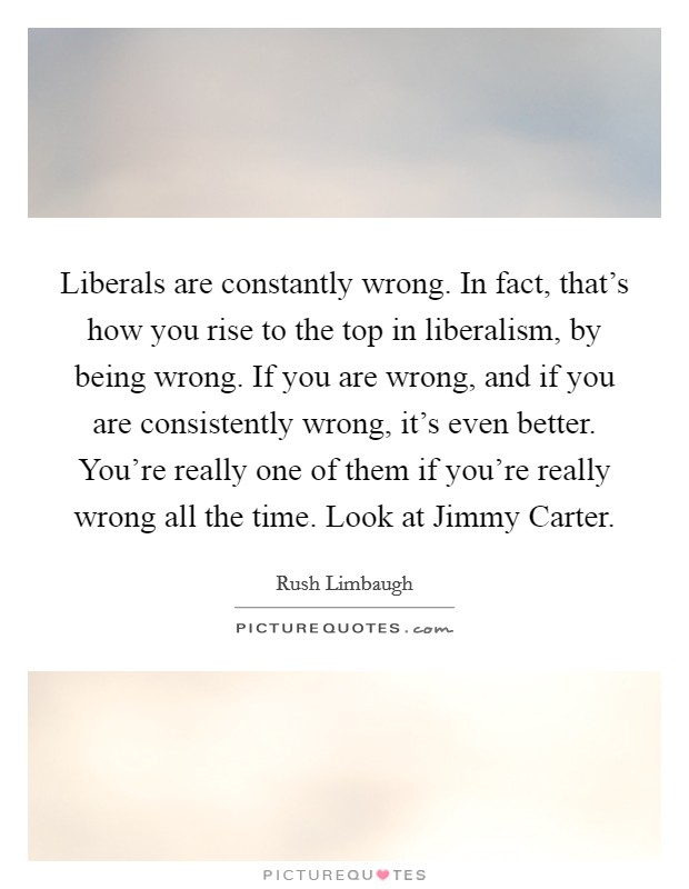 Liberals are constantly wrong. In fact, that's how you rise to the top in liberalism, by being wrong. If you are wrong, and if you are consistently wrong, it's even better. You're really one of them if you're really wrong all the time. Look at Jimmy Carter Picture Quote #1