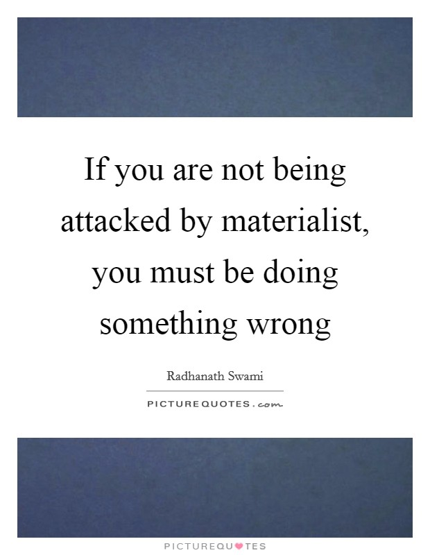 If you are not being attacked by materialist, you must be doing something wrong Picture Quote #1