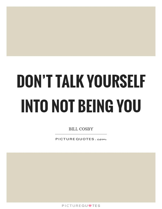 Don't talk yourself into not being you Picture Quote #1