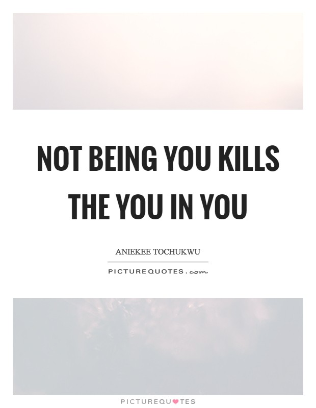 Not being you kills the you in you Picture Quote #1