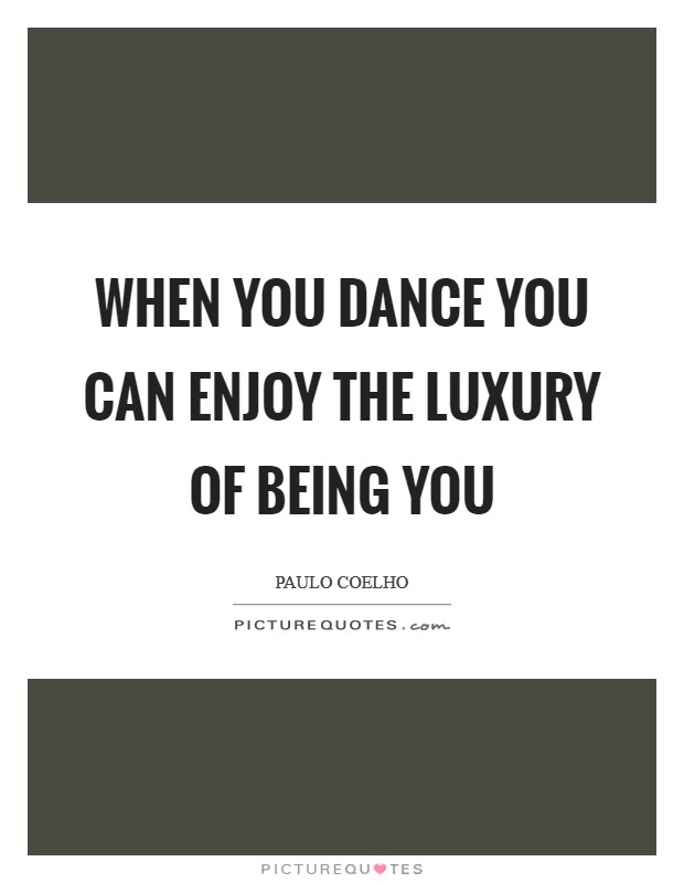 When you dance you can enjoy the luxury of being you Picture Quote #1