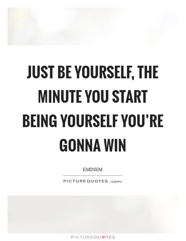 Just be yourself, the minute you start being yourself you're gonna win Picture Quote #1