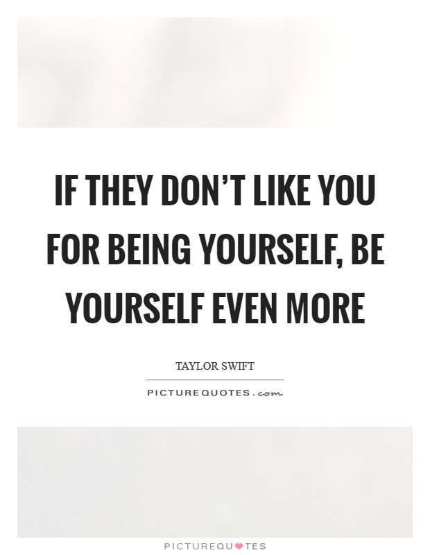 If they don't like you for being yourself, be yourself even more Picture Quote #1