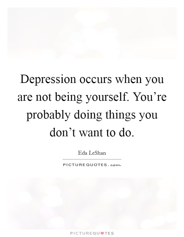 Depression occurs when you are not being yourself. You're probably doing things you don't want to do Picture Quote #1