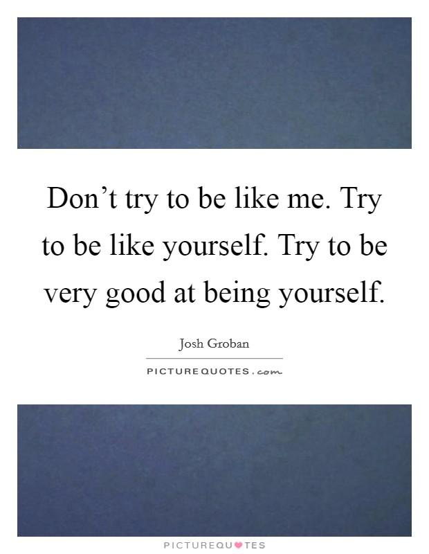 Don't try to be like me. Try to be like yourself. Try to be very good at being yourself Picture Quote #1