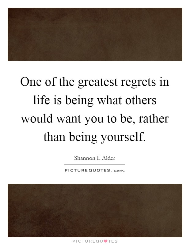 One of the greatest regrets in life is being what others would want you to be, rather than being yourself Picture Quote #1