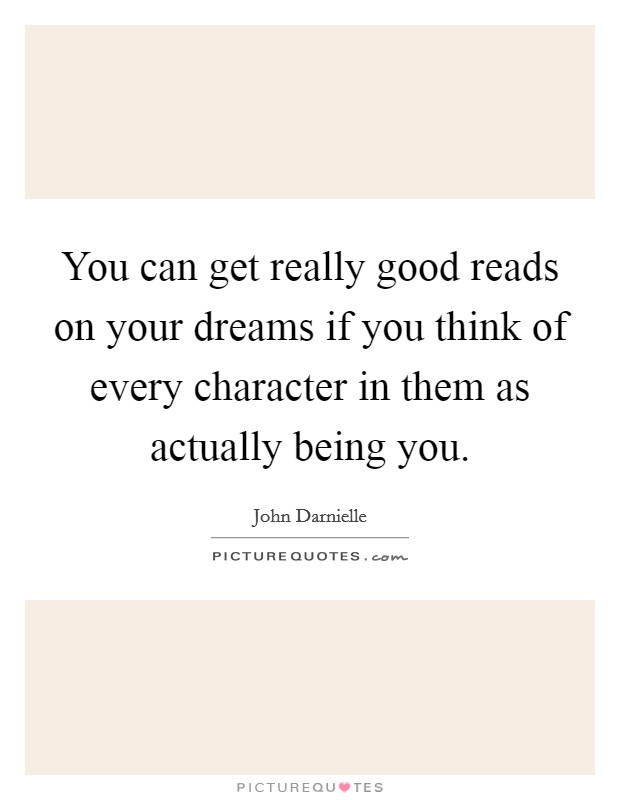 You can get really good reads on your dreams if you think of every character in them as actually being you Picture Quote #1