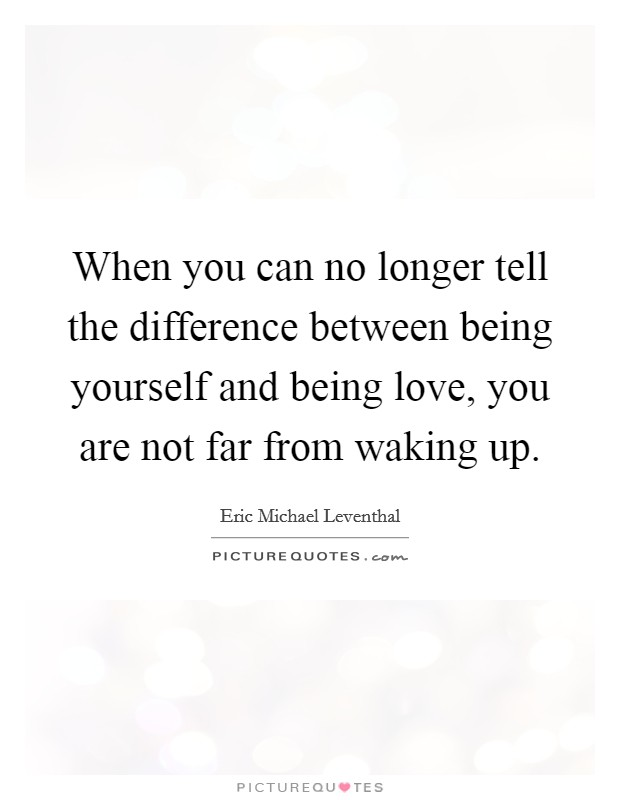 When you can no longer tell the difference between being yourself and being love, you are not far from waking up Picture Quote #1