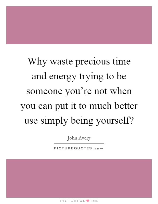 Why waste precious time and energy trying to be someone you're not when you can put it to much better use simply being yourself? Picture Quote #1