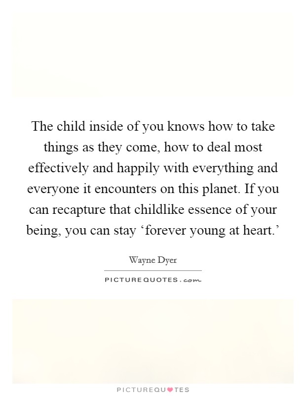 The child inside of you knows how to take things as they come, how to deal most effectively and happily with everything and everyone it encounters on this planet. If you can recapture that childlike essence of your being, you can stay 'forever young at heart.' Picture Quote #1