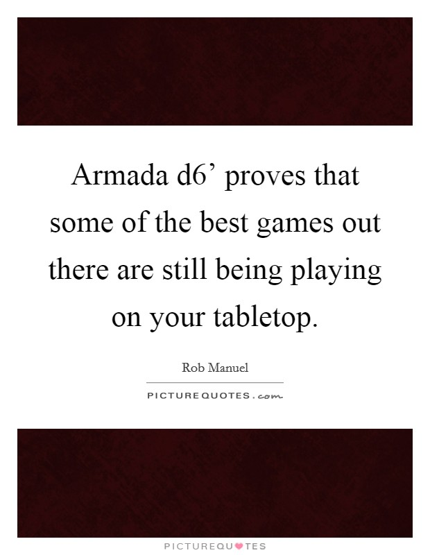 Armada d6' proves that some of the best games out there are still being playing on your tabletop Picture Quote #1