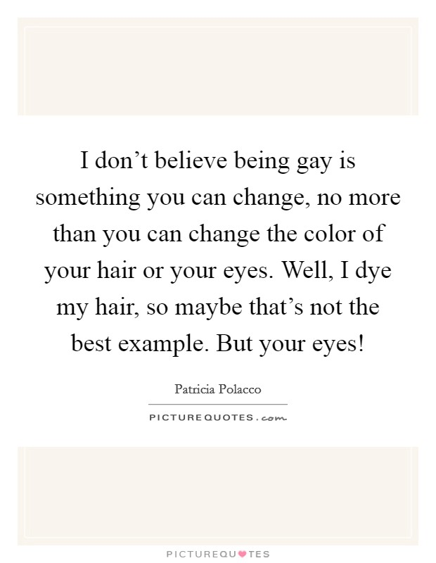 I don't believe being gay is something you can change, no more than you can change the color of your hair or your eyes. Well, I dye my hair, so maybe that's not the best example. But your eyes! Picture Quote #1