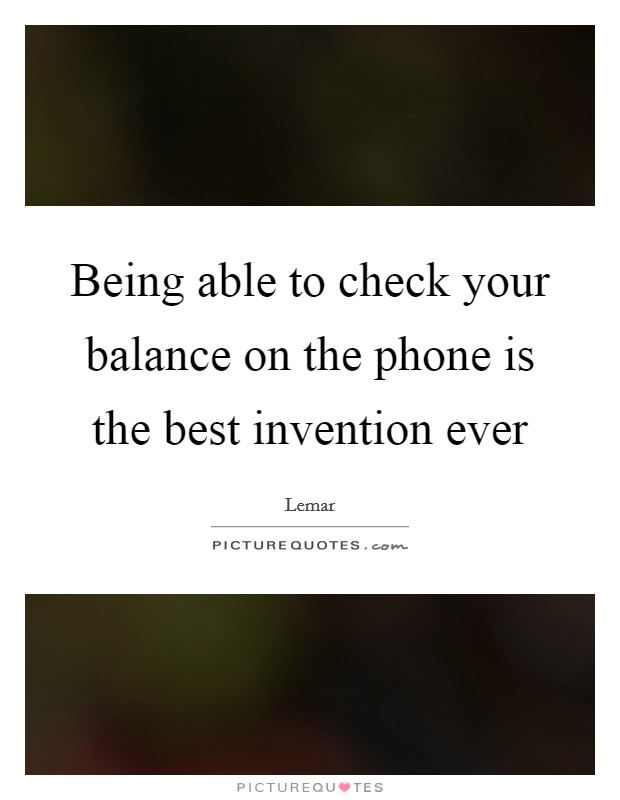 Being able to check your balance on the phone is the best invention ever Picture Quote #1
