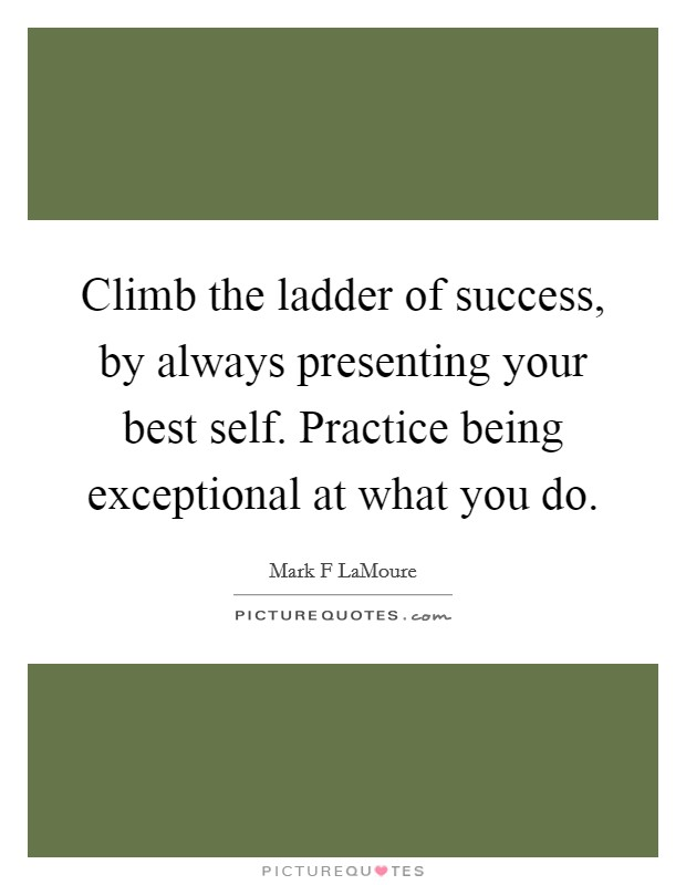 Climb the ladder of success, by always presenting your best self. Practice being exceptional at what you do Picture Quote #1