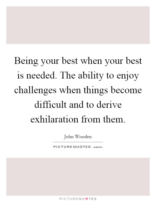 Being your best when your best is needed. The ability to enjoy challenges when things become difficult and to derive exhilaration from them Picture Quote #1