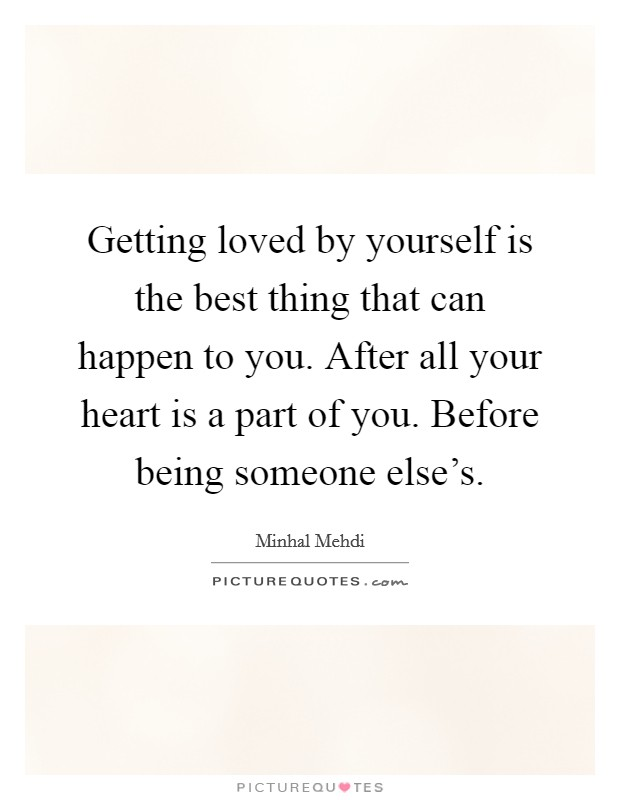Getting loved by yourself is the best thing that can happen to you. After all your heart is a part of you. Before being someone else's Picture Quote #1