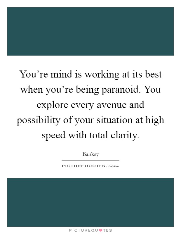 You're mind is working at its best when you're being paranoid. You explore every avenue and possibility of your situation at high speed with total clarity Picture Quote #1